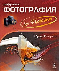 Цифровая фотография без Photoshop. Артур Газаров