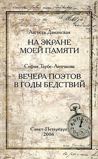 Августа Даманская. На экране моей памяти. София Таубе-Аничкова. Вечера поэтов в годы бедствий