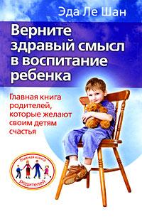Верните здравый смысл в воспитание ребенка. Главная книга родителей, которые желают своим детям счастья12296407Впервые на русском языке! Психолог и педагог с мировым именем, великая бабушка всех родителей, автор российских бестселлеров Когда ваш ребенок сводит вас с ума и Когда дети сводят друг друга с ума Эда Ле Шан продолжает умные и полезные беседы с родителями о развитии их детей. Воспитание успешного и счастливого ребенка, возвращение ему полноценного детства и развития - вот цели и задачи этой книги, которые не только ставятся, но и раскрываются перед читателем. Иметь вдумчивых, активных, разумных и любящих родителей - это твердая половина успеха в воспитании ребенка, и если эта книга у вас в руках, то вы именно такой родитель. Содержание книги - это вторая половина успеха воспитания. Вам остается только прочесть ее. Обогатитесь опытом одного из лучших психологов и педагогов современности!