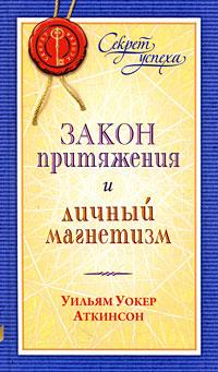 Закон притяжения и личный магнетизм. Уильям Уокер Аткинсон