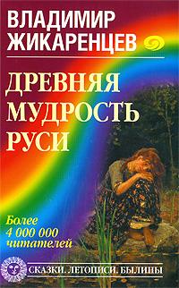 Древняя мудрость Руси. Сказки. Летописи. Былины. Владимир Жикаренцев