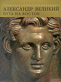 Александр Великий. Путь на Восток