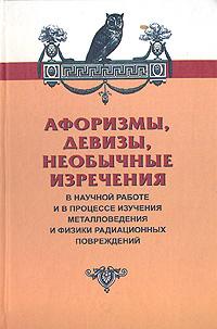 Афоризмы, девизы, необычные изречения в научной работе и в процессе изучения металловедения и физики радиационных повреждений