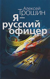 Я - русский офицер. Алексей Трошин