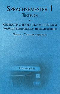 Семестр с немецким языком. Учебный комплекс для продолжающих. Часть 1. Тексты к урокам / Sprachsemester 1: Ein Lehrwerk fur den fortgeschrittenen Deutschunterricht: Teil 1: Textbuch (+ 3 CD-ROM)