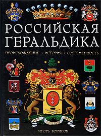 Российская геральдика. Происхождение. История. Современность. Игорь Борисов