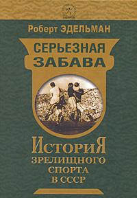 Серьезная забава. История зрелищного спорта в СССР ( 978-5-91022-096-0, 978-5-9718-0337-9 )