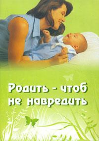 Родить - чтоб не навредить ( 5-85574-280-2 )