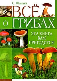 Все о грибах. Эта книга вам пригодится!. С. Шанина