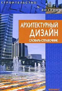 Архитектурный дизайн. Словарь-справочник ( 978-5-222-14950-8 )