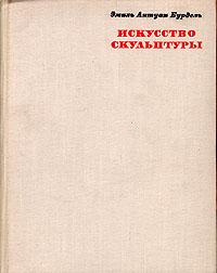 Эмиль Антуан Бурдель. Искусство скульптуры