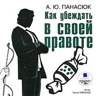 Как убеждать в своей правоте (аудиокнига MP3). А. Ю. Панасюк