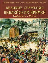 Великие сражения Библейских времен 1400 г. до н. э. - 73 г. н. э.. Мартин Догерти, Майкл Хэскью, Филлис Джестайс, Роб Райс