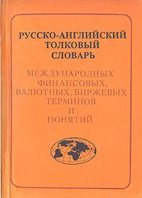Русско-английский толковый словарь международных финансовых, валютных, биржевых терминов и понятий