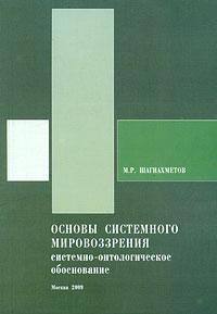 Основы системного мировоззрения. Системно-онтологическое обоснование. М. Р. Шагиахметов