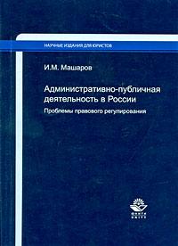 Купить Административно-публичная деятельность в России. Проблемы правового регулирования, И. М. Машаров