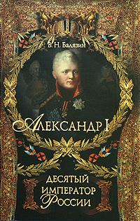 Александр I. Десятый император России. В. Н. Балязин