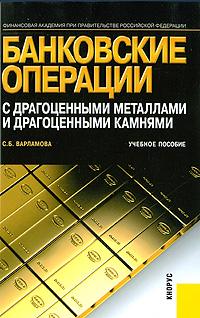 Банковские операции с драгоценными металлами и драгоценными камнями ( 978-5-406-00030-4 )