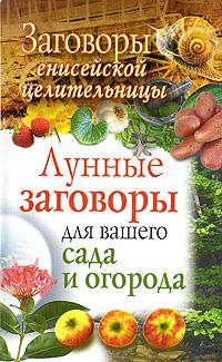 Заговоры енисейской целительницы. Лунные заговоры для вашего сада и огорода ( 978-5-17-059918-9 )
