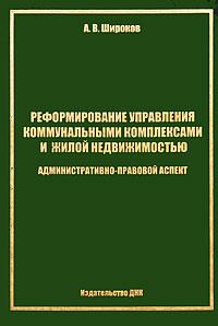 Реформирование управления коммунальными комплексами и жилой недвижимостью. Административно-правовой аспект ( 9785-9939-0001-8 )