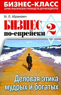 Бизнес по-еврейски-2. Деловая этика мудрых и богатых ( 978-5-222-14054-3 )