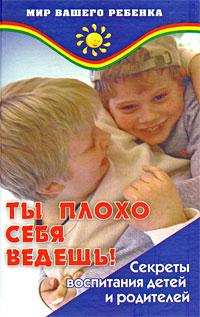 Книга Ты плохо себя ведешь! Секреты воспитания детей и родителей