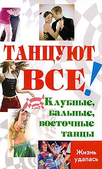 Танцуют все! Клубные, бальные, восточные танцы. Л. В. Браиловская, О. В. Володина, Р. В. Цыганкова, Лика Никос