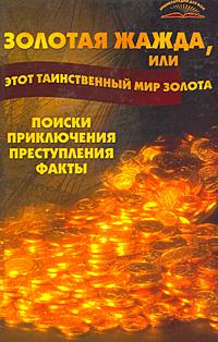 Золотая жажда, или Этот таинственный мир золота. Поиски, приключения, преступления, факты ( 978-5-222-10377-7 )