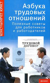 Азбука трудовых отношений. Полезные советы для работников и работодателей ( 5-222-09665-3 )
