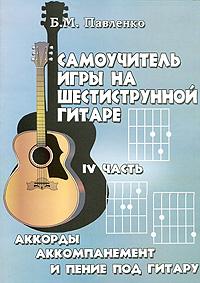 Самоучитель игры на шестиструнной гитаре. Аккорды, аккомпанемент и пение под гитару. В 4 частях. Часть 4