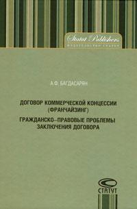 Договор коммерческой концессии (франчайзинг). Гражданско-правовые проблемы заключения договора ( 978-5-8354-0585-5 )