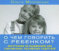 О чем говорить с ребенком? (аудиокнига MP3). Ольга Маховская