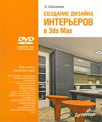 Купить Создание дизайна интерьеров в 3ds Max (+ DVD-ROM), А. Шишанов