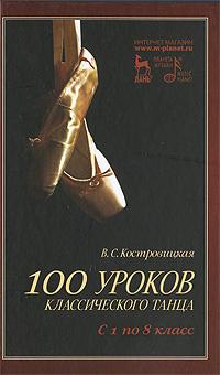 100 уроков классического танца. С 1 по 8 класс. В. С. Костровицкая