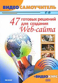 47 готовых решений для создания Web-сайта (+ DVD-ROM)