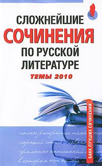 Сложнейшие сочинения по русской литературе. Темы 2010