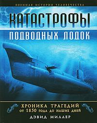 Катастрофы подводных лодок. Хроника трагедий от 1850 года до наших дней. Дэвид Миллер
