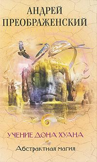 Абстрактная магия. Учение дона Хуана. Андрей Преображенский