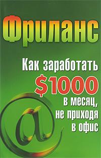 Фриланс. Как заработать $1000 в месяц, не приходя в офис ( 978-5-222-15369-7 )