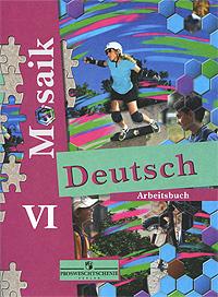 Deutsch Mosaik VI: Arbeitsbuch / Мозаика. Немецкий язык. VI класс. Рабочая тетрадь