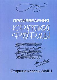Произведения крупной формы. Старшие классы ДМШ ( 978-5-222-13914-1 )