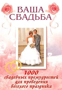 Ваша свадьба. 1000 свадебных премудростей для проведения веселого праздника