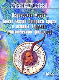 Ведическая магия. Белая магия Второго круга и основы Теургии. Мистический фольклор. Раокриом