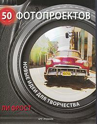 50 фотопроектов. Новые идеи для творчества. Ли Фрост
