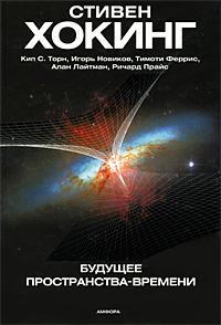 Будущее пространства-времени. Стивен Хокинг, Кип С. Торн, Игорь Новиков, Тимоти Феррис, Алан Лайтман, Ричард Прайс