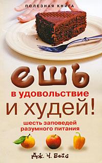 Ешь в удовольствие и худей! Шесть заповедей разумного питания. Дж. Ч. Бейс