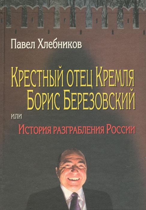 Книга Крестный отец Кремля Борис Березовский, или История разграбления России