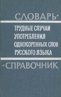 Трудные случаи употребления однокоренных слов русского языка. Словарь-справочник
