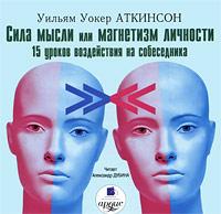Сила мысли, или Магнетизм личности. 15 уроков воздействия на собеседника (аудиокнига MP3). Уильям Уокер Аткинсон
