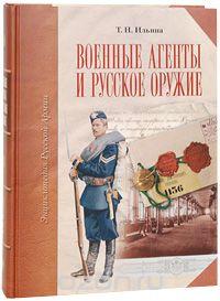 Военные агенты и русское оружие (подарочное издание). Т. Н. Ильина